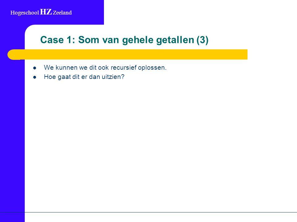 Hogeschool HZ Zeeland Case 1: Som van gehele getallen (3) We kunnen we dit ook recursief oplossen. Hoe gaat dit er dan uitzien?