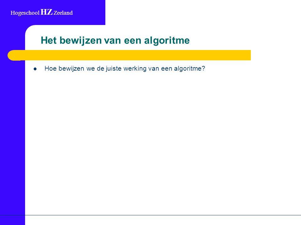 Hogeschool HZ Zeeland Het bewijzen van een algoritme Hoe bewijzen we de juiste werking van een algoritme