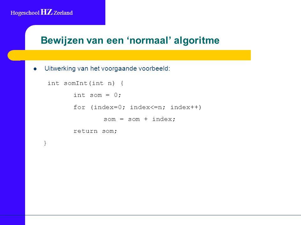 Hogeschool HZ Zeeland Bewijzen van een 'normaal' algoritme Uitwerking van het voorgaande voorbeeld: int somInt(int n) { int som = 0; for (index=0; index<=n; index++) som = som + index; return som; }