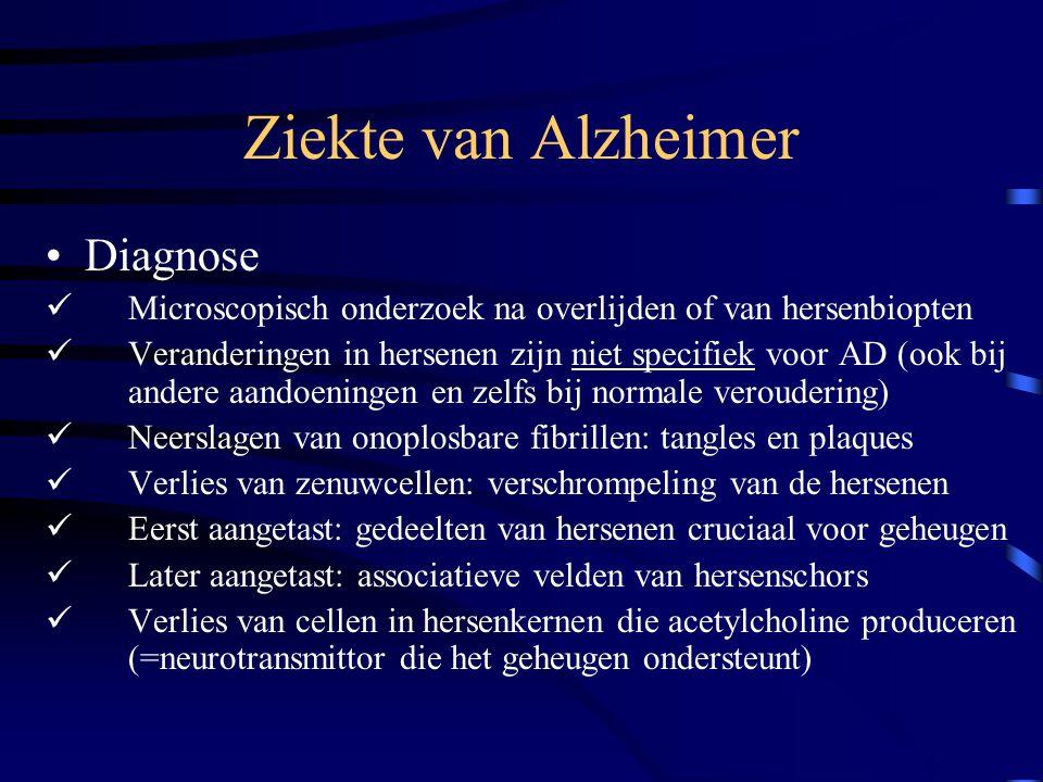 Ziekte van Alzheimer Diagnose Microscopisch onderzoek na overlijden of van hersenbiopten Veranderingen in hersenen zijn niet specifiek voor AD (ook bij andere aandoeningen en zelfs bij normale veroudering) Neerslagen van onoplosbare fibrillen: tangles en plaques Verlies van zenuwcellen: verschrompeling van de hersenen Eerst aangetast: gedeelten van hersenen cruciaal voor geheugen Later aangetast: associatieve velden van hersenschors Verlies van cellen in hersenkernen die acetylcholine produceren (=neurotransmittor die het geheugen ondersteunt)