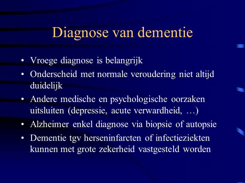 Diagnose van dementie Vroege diagnose is belangrijk Onderscheid met normale veroudering niet altijd duidelijk Andere medische en psychologische oorzaken uitsluiten (depressie, acute verwardheid, …) Alzheimer enkel diagnose via biopsie of autopsie Dementie tgv herseninfarcten of infectieziekten kunnen met grote zekerheid vastgesteld worden