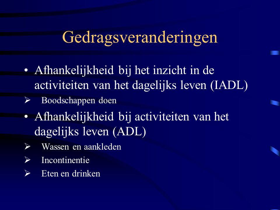 Gedragsveranderingen Afhankelijkheid bij het inzicht in de activiteiten van het dagelijks leven (IADL)  Boodschappen doen Afhankelijkheid bij activiteiten van het dagelijks leven (ADL)  Wassen en aankleden  Incontinentie  Eten en drinken