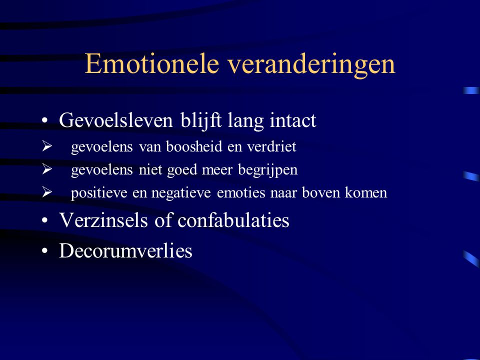 Emotionele veranderingen Gevoelsleven blijft lang intact  gevoelens van boosheid en verdriet  gevoelens niet goed meer begrijpen  positieve en negatieve emoties naar boven komen Verzinsels of confabulaties Decorumverlies