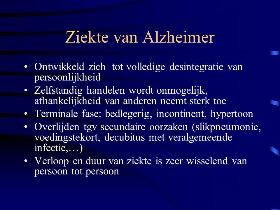 Ziekte van Alzheimer Ontwikkeld zich tot volledige desintegratie van persoonlijkheid Zelfstandig handelen wordt onmogelijk, afhankelijkheid van anderen neemt sterk toe Terminale fase: bedlegerig, incontinent, hypertoon Overlijden tgv secundaire oorzaken (slikpneumonie, voedingstekort, decubitus met veralgemeende infectie,…) Verloop en duur van ziekte is zeer wisselend van persoon tot persoon