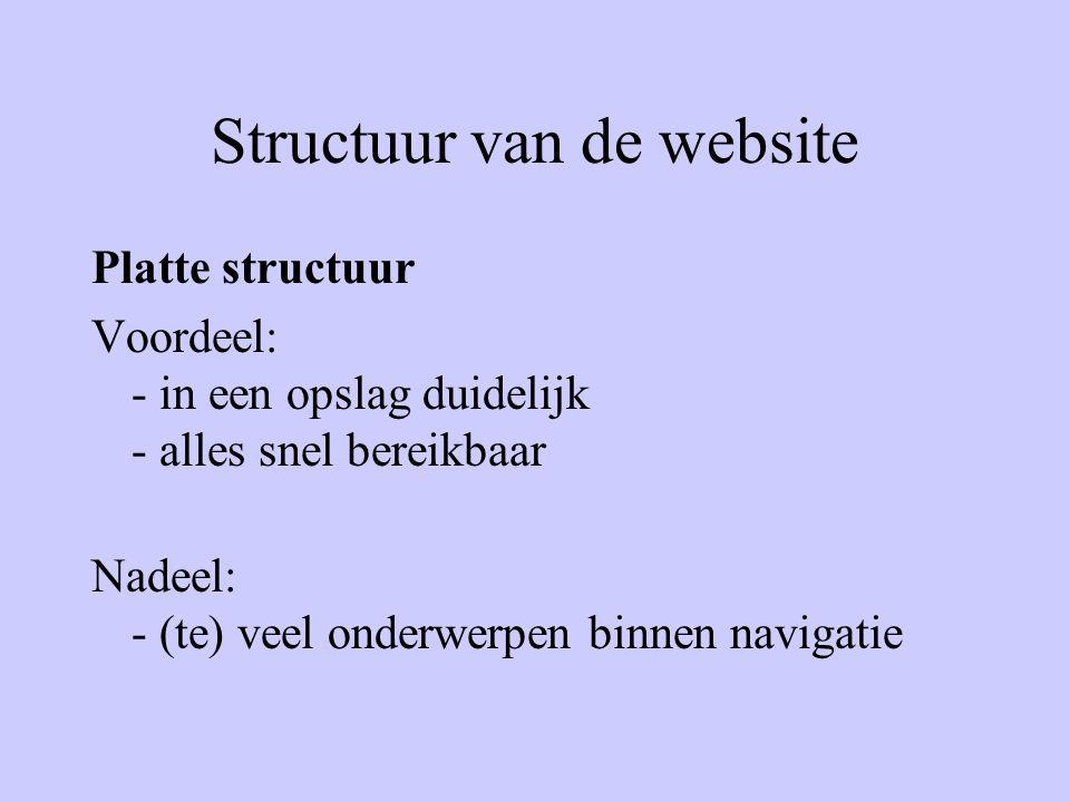Structuur van de website Platte structuur Voordeel: - in een opslag duidelijk - alles snel bereikbaar Nadeel: - (te) veel onderwerpen binnen navigatie