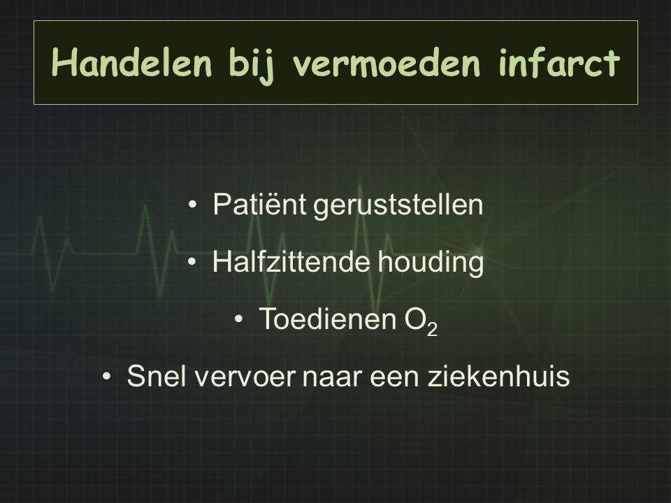 Handelen bij vermoeden infarct Patiënt geruststellen Halfzittende houding Toedienen O 2 Snel vervoer naar een ziekenhuis