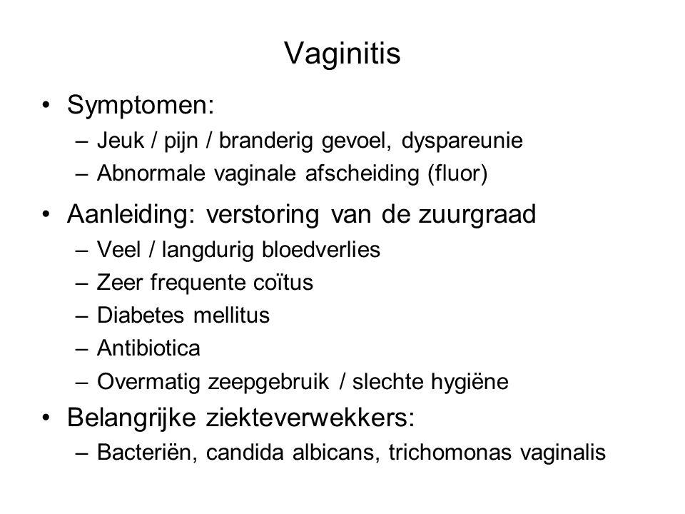 Vaginitis Symptomen: –Jeuk / pijn / branderig gevoel, dyspareunie –Abnormale vaginale afscheiding (fluor) Aanleiding: verstoring van de zuurgraad –Vee