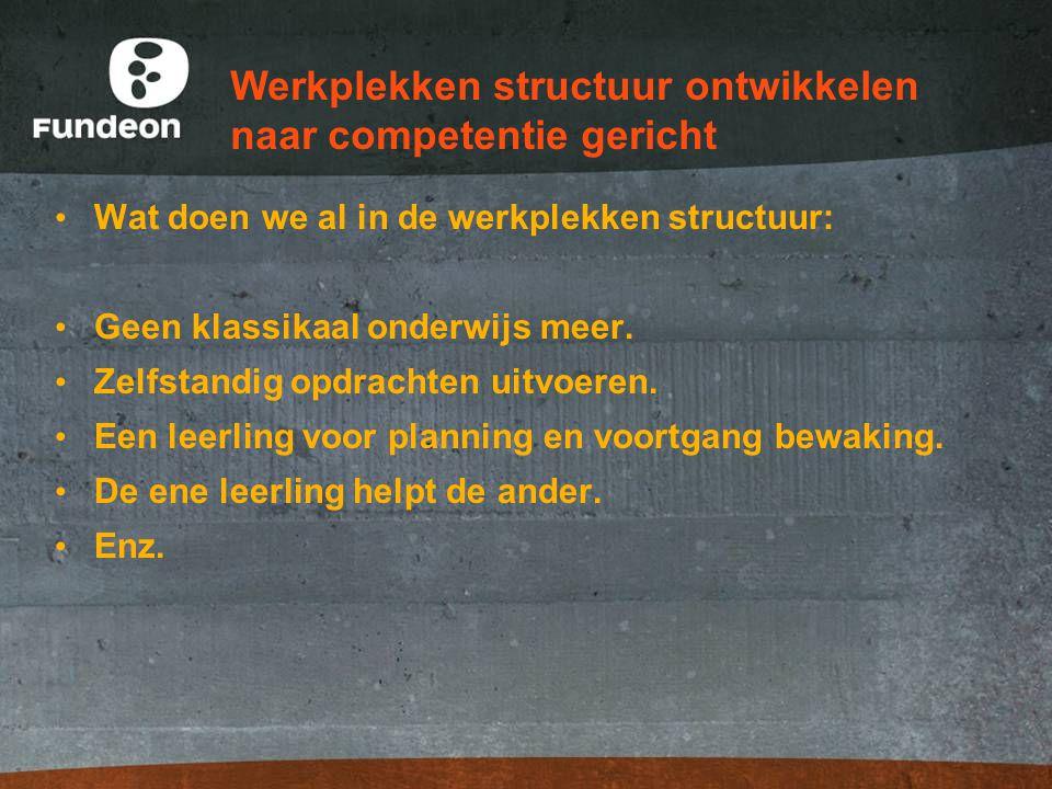 Werkplekken structuur ontwikkelen naar competentie gericht Wat doen we al in de werkplekken structuur: Geen klassikaal onderwijs meer. Zelfstandig opd