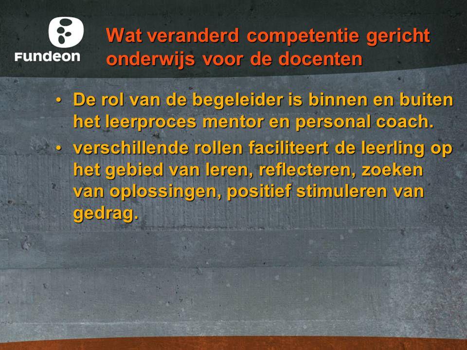 Wat veranderd competentie gericht onderwijs voor de docenten De rol van de begeleider is binnen en buiten het leerproces mentor en personal coach. De