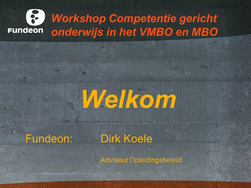 Workshop Competentie gericht onderwijs in het VMBO en MBO Welkom Fundeon: Dirk Koele Adviseur Opleidingsbeleid