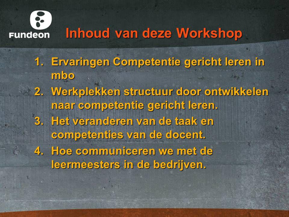 Inhoud van deze Workshop 1.Ervaringen Competentie gericht leren in mbo 2.Werkplekken structuur door ontwikkelen naar competentie gericht leren. 3.Het