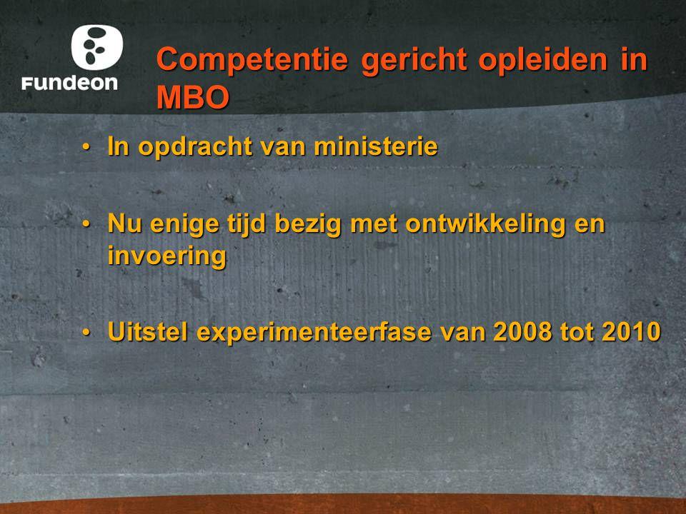 Competentie gericht opleiden in MBO In opdracht van ministerie In opdracht van ministerie Nu enige tijd bezig met ontwikkeling en invoering Nu enige tijd bezig met ontwikkeling en invoering Uitstel experimenteerfase van 2008 tot 2010 Uitstel experimenteerfase van 2008 tot 2010