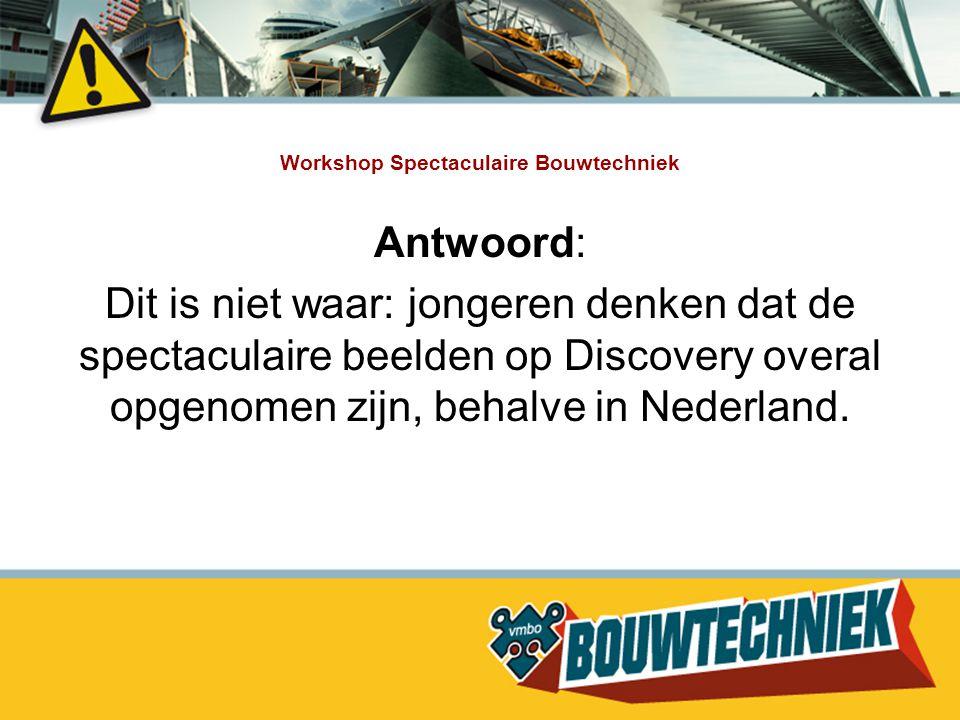 Workshop Spectaculaire Bouwtechniek Antwoord: Dit is niet waar: jongeren denken dat de spectaculaire beelden op Discovery overal opgenomen zijn, behal