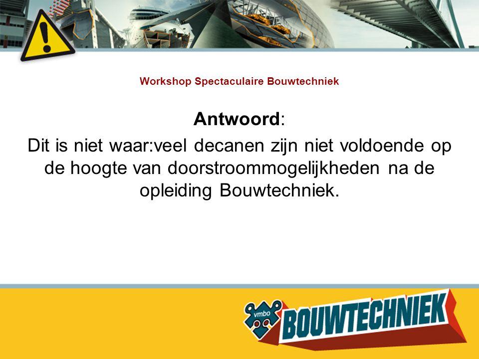 Workshop Spectaculaire Bouwtechniek Antwoord: Dit is niet waar:veel decanen zijn niet voldoende op de hoogte van doorstroommogelijkheden na de opleidi