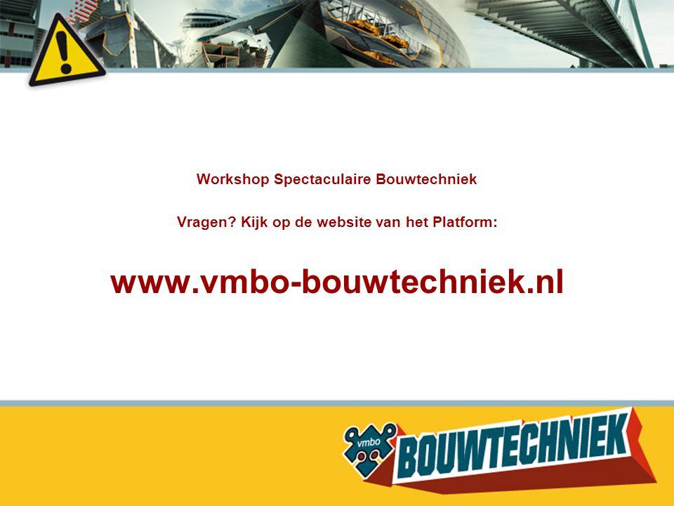 Workshop Spectaculaire Bouwtechniek Vragen? Kijk op de website van het Platform: www.vmbo-bouwtechniek.nl