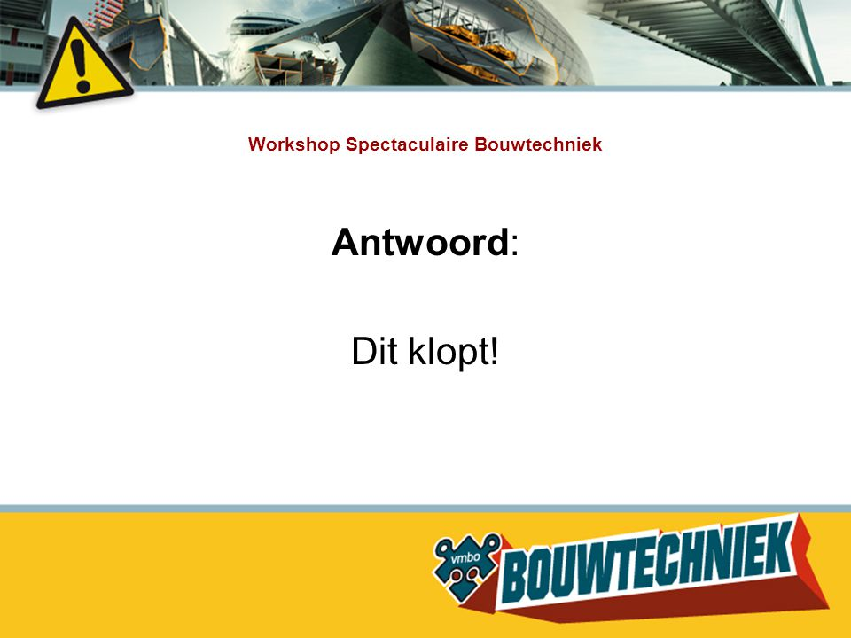Workshop Spectaculaire Bouwtechniek Antwoord: Dit klopt!