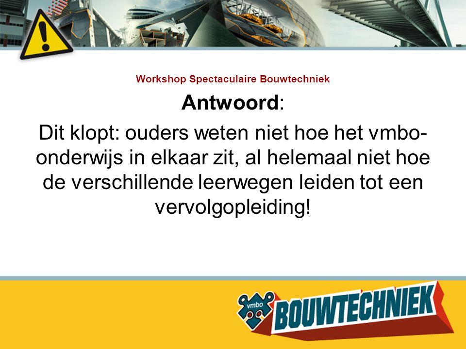 Workshop Spectaculaire Bouwtechniek Antwoord: Dit is niet waar:veel decanen zijn niet voldoende op de hoogte van doorstroommogelijkheden na de opleiding Bouwtechniek.