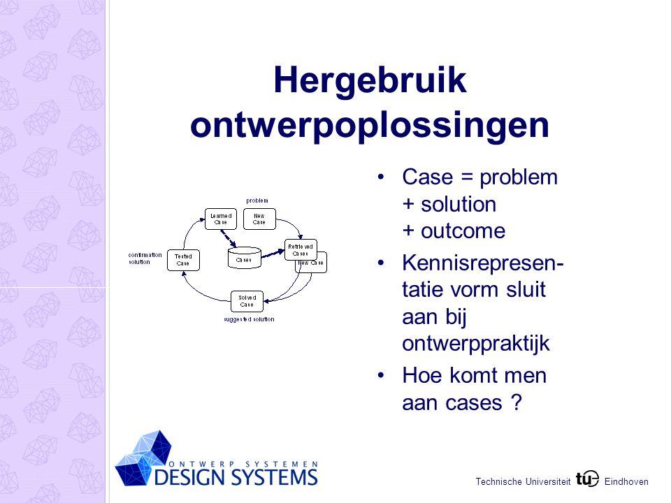 Eindhoven Technische Universiteit Hergebruik ontwerpoplossingen Case = problem + solution + outcome Kennisrepresen- tatie vorm sluit aan bij ontwerppraktijk Hoe komt men aan cases