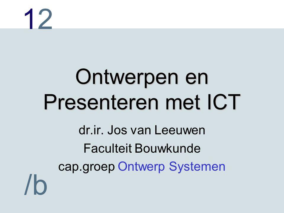 1212 /b Ontwerpen en Presenteren met ICT dr.ir. Jos van Leeuwen Faculteit Bouwkunde cap.groep Ontwerp Systemen