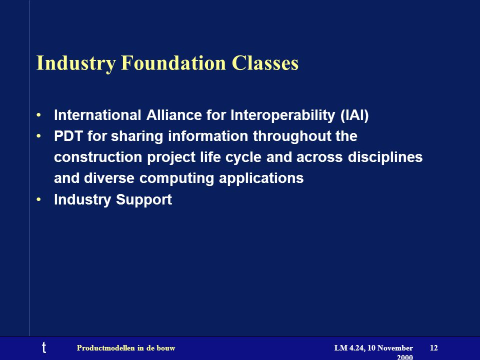t LM 4.24, 10 November 2000 Productmodellen in de bouw12 Industry Foundation Classes International Alliance for Interoperability (IAI) PDT for sharing information throughout the construction project life cycle and across disciplines and diverse computing applications Industry Support