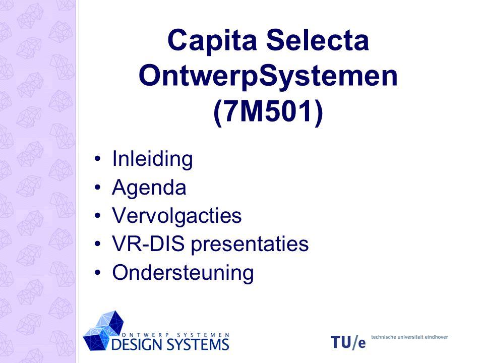 Capita Selecta OntwerpSystemen (7M501) Inleiding Agenda Vervolgacties VR-DIS presentaties Ondersteuning