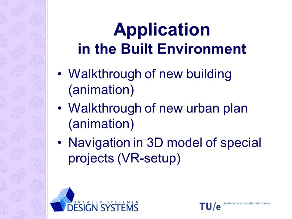 Application in the Built Environment Walkthrough of new building (animation) Walkthrough of new urban plan (animation) Navigation in 3D model of special projects (VR-setup)