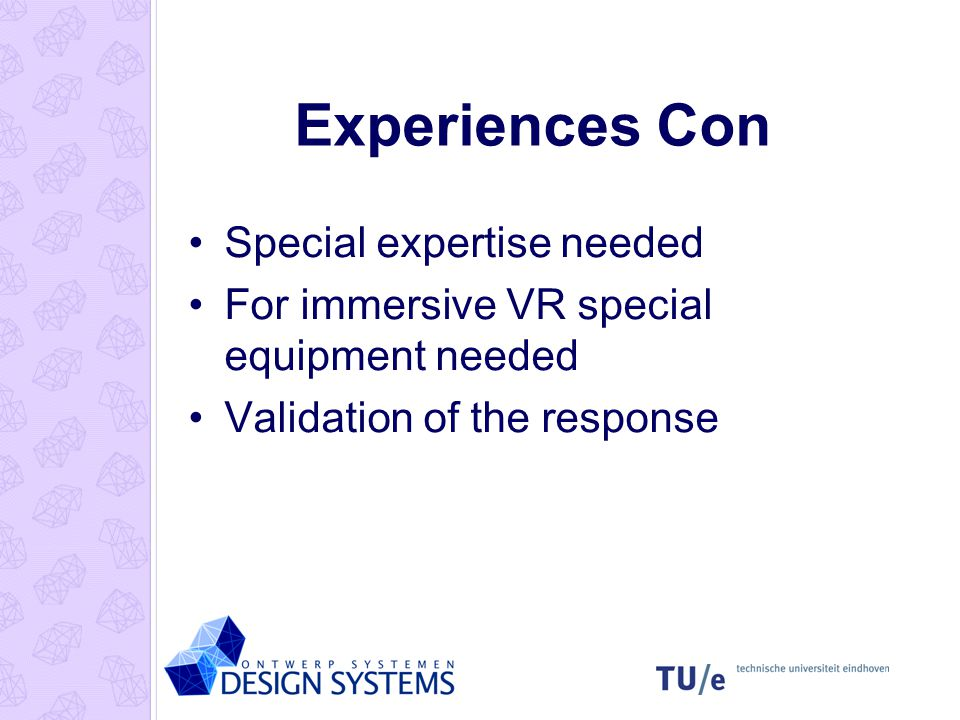 Experiences Con Special expertise needed For immersive VR special equipment needed Validation of the response
