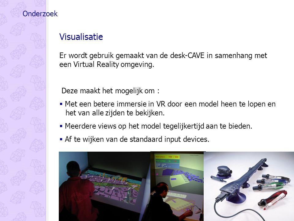 Onderzoek Visualisatie Er wordt gebruik gemaakt van de desk-CAVE in samenhang met een Virtual Reality omgeving.