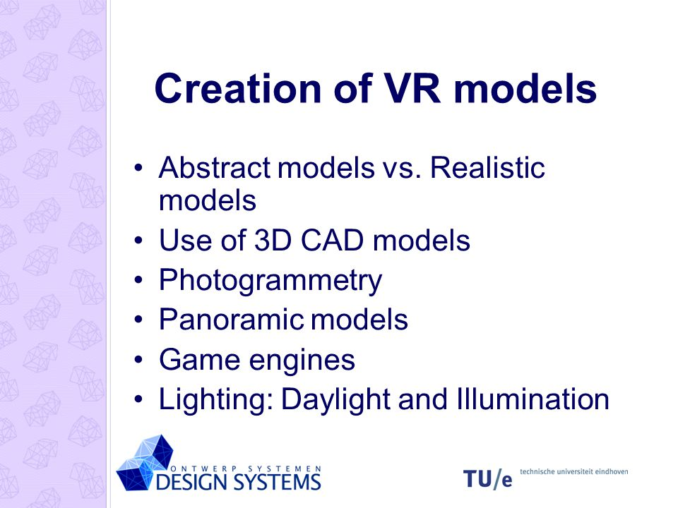 Creation of VR models Abstract models vs. Realistic models Use of 3D CAD models Photogrammetry Panoramic models Game engines Lighting: Daylight and Il