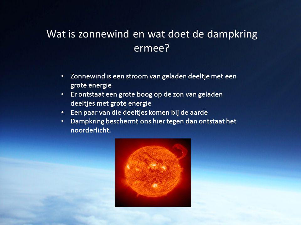 Wat is zonnewind en wat doet de dampkring ermee? Zonnewind is een stroom van geladen deeltje met een grote energie Er ontstaat een grote boog op de zo