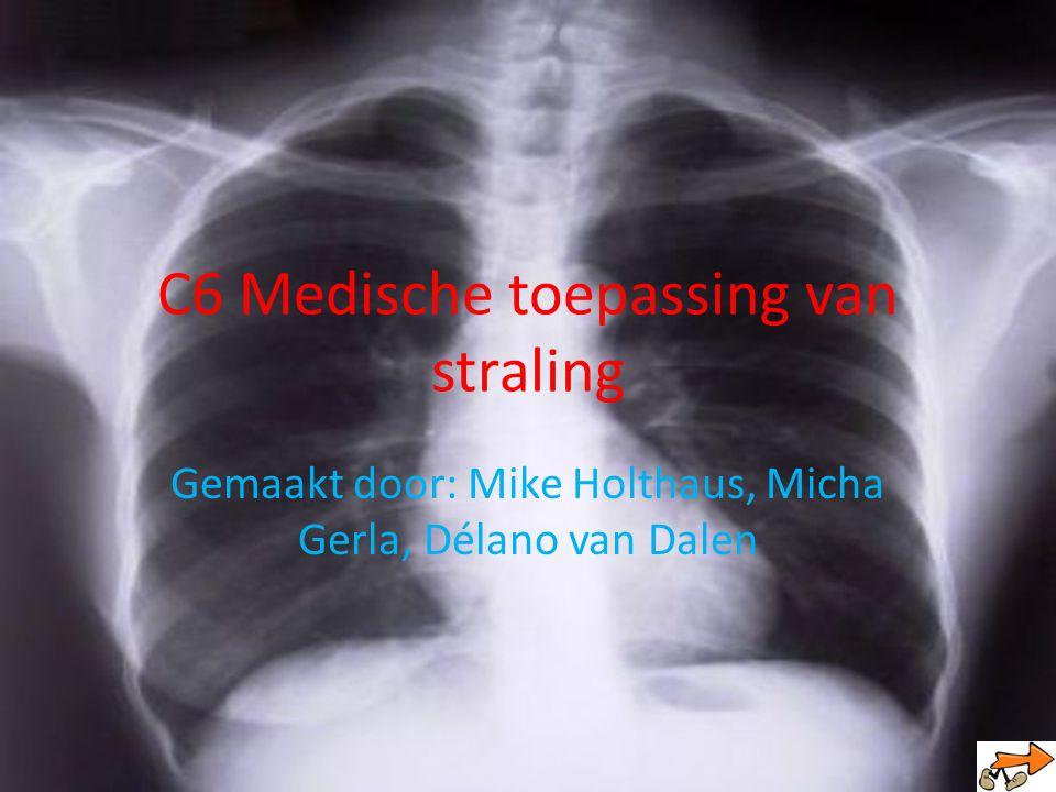 C6 Medische toepassing van straling Gemaakt door: Mike Holthaus, Micha Gerla, Délano van Dalen