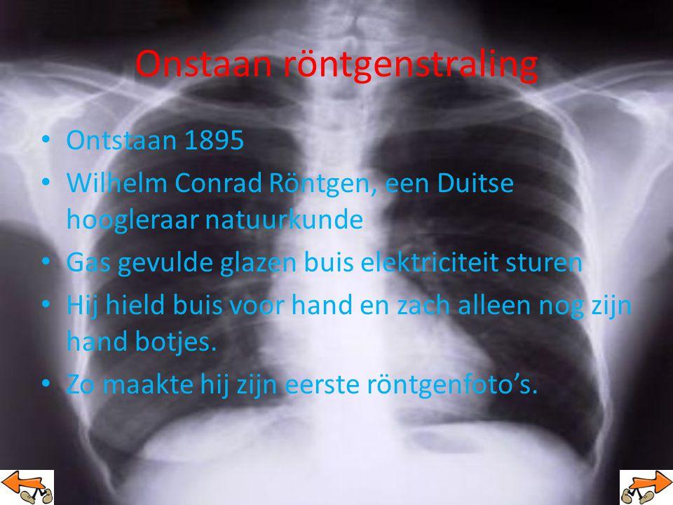 Onstaan röntgenstraling Ontstaan 1895 Wilhelm Conrad Röntgen, een Duitse hoogleraar natuurkunde Gas gevulde glazen buis elektriciteit sturen Hij hield buis voor hand en zach alleen nog zijn hand botjes.