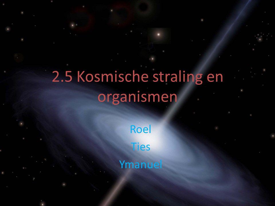 2.5 Kosmische straling en organismen Roel Ties Ymanuel
