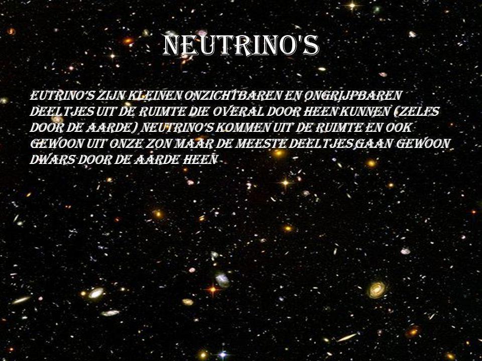 Neutrino s Eutrino's zijn kleinen onzichtbaren en ongrijpbaren deeltjes uit de ruimte die overal door heen kunnen (zelfs door de aarde) neutrino's kommen uit de ruimte en ook gewoon uit onze zon maar de meeste deeltjes gaan gewoon dwars door de aarde heen