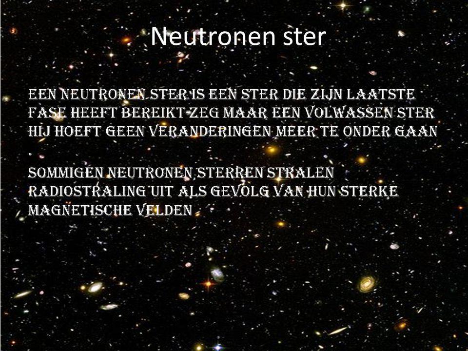 Neutronen ster Een neutronen ster is een ster die zijn laatste fase heeft bereikt zeg maar een volwassen ster hij hoeft geen veranderingen meer te onder gaan.