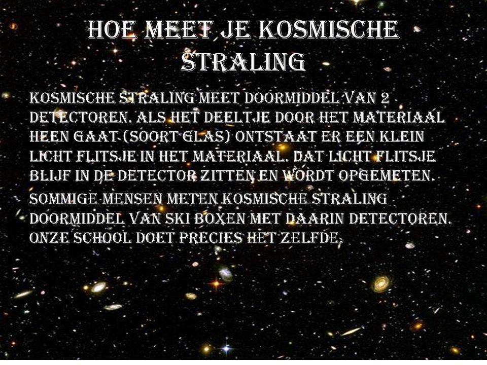 Hoe meet je kosmische straling Kosmische straling meet doormiddel van 2 detectoren. Als het deeltje door het materiaal heen gaat (soort glas) ontstaat