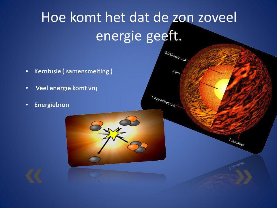 Hoe komt het dat de zon zoveel energie geeft. Kernfusie ( samensmelting ) Veel energie komt vrij Energiebron