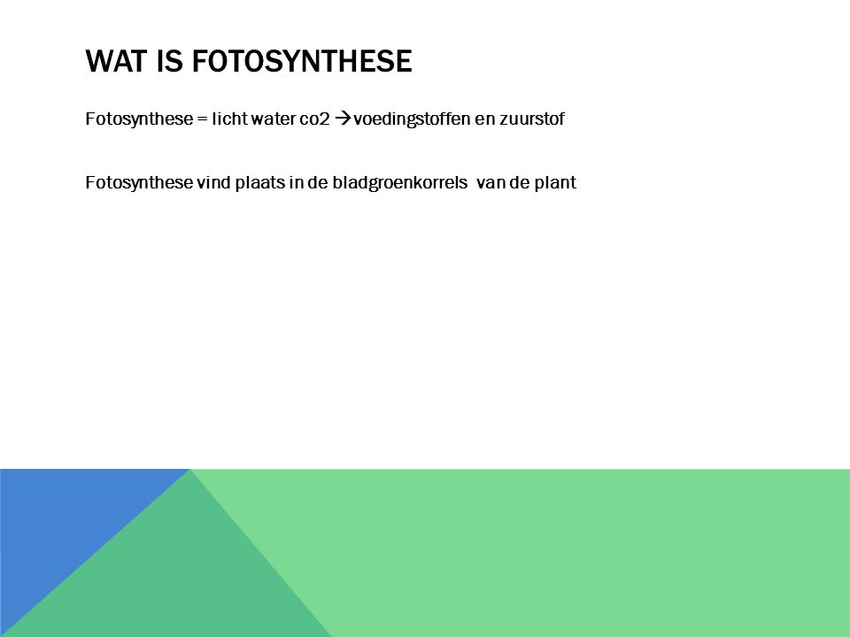 WAT IS FOTOSYNTHESE Fotosynthese = licht water co2  voedingstoffen en zuurstof Fotosynthese vind plaats in de bladgroenkorrels van de plant