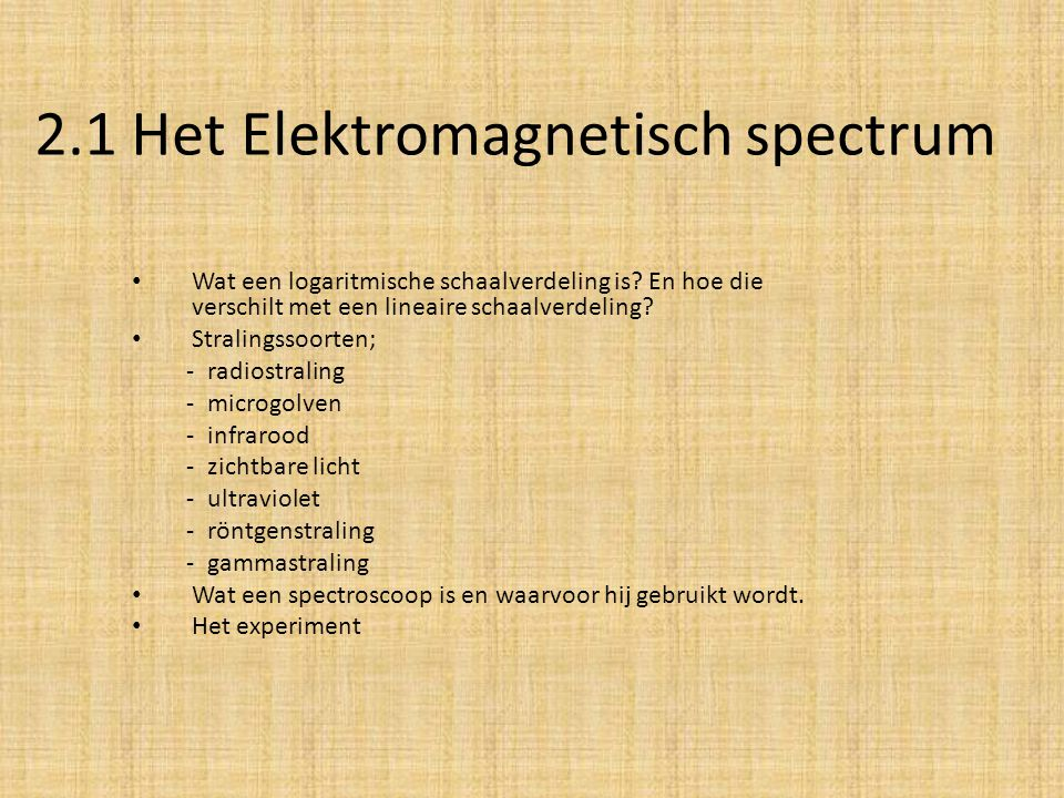 2.1 Het Elektromagnetisch spectrum Wat een logaritmische schaalverdeling is? En hoe die verschilt met een lineaire schaalverdeling? Stralingssoorten;