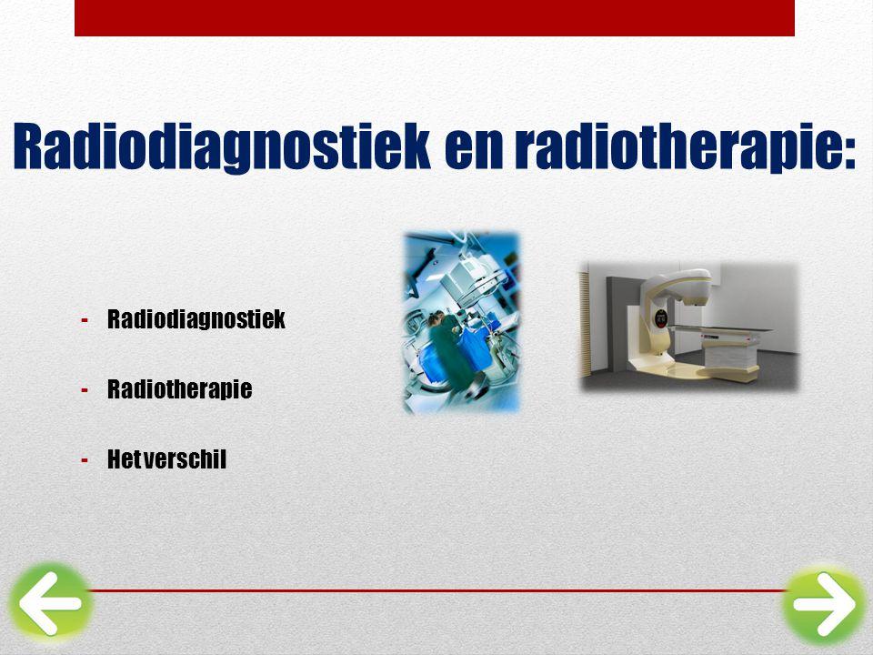 Radiodiagnostiek en radiotherapie: -Radiodiagnostiek -Radiotherapie -Het verschil