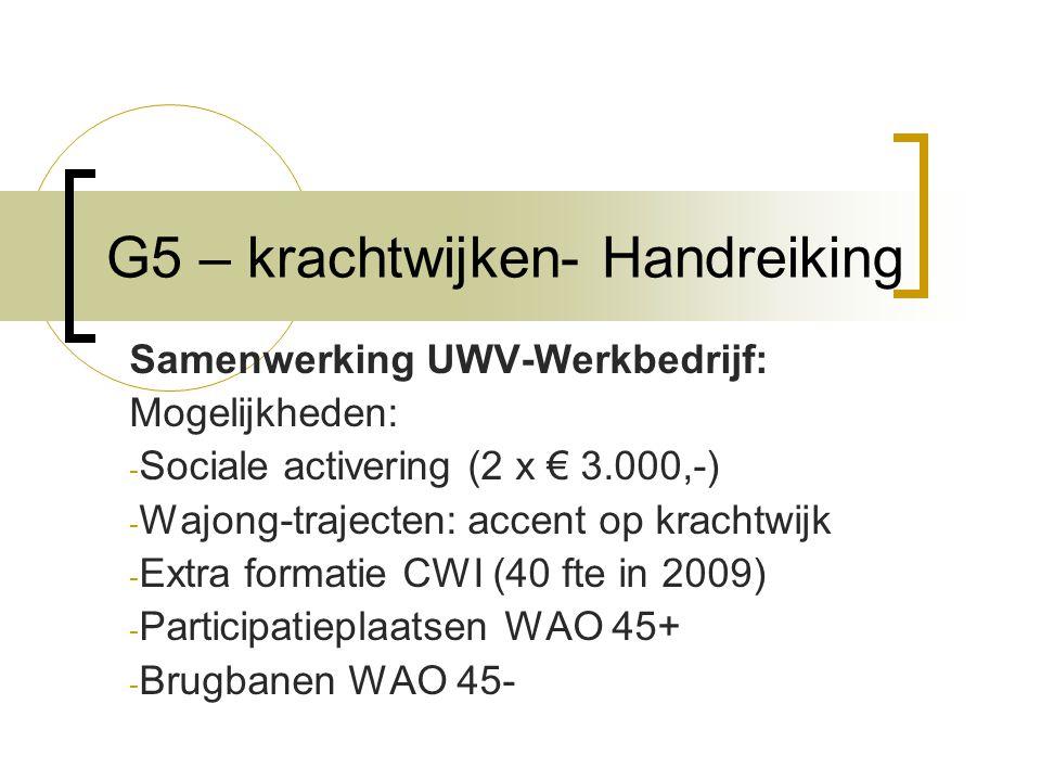 G5 – krachtwijken- Handreiking Samenwerking UWV-Werkbedrijf: Mogelijkheden: - Sociale activering (2 x € 3.000,-) - Wajong-trajecten: accent op krachtwijk - Extra formatie CWI (40 fte in 2009) - Participatieplaatsen WAO 45+ - Brugbanen WAO 45-