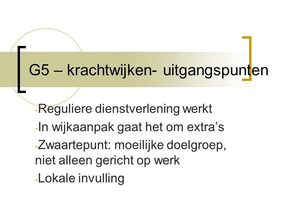 G5 – krachtwijken- uitgangspunten - Reguliere dienstverlening werkt - In wijkaanpak gaat het om extra's - Zwaartepunt: moeilijke doelgroep, niet alleen gericht op werk - Lokale invulling