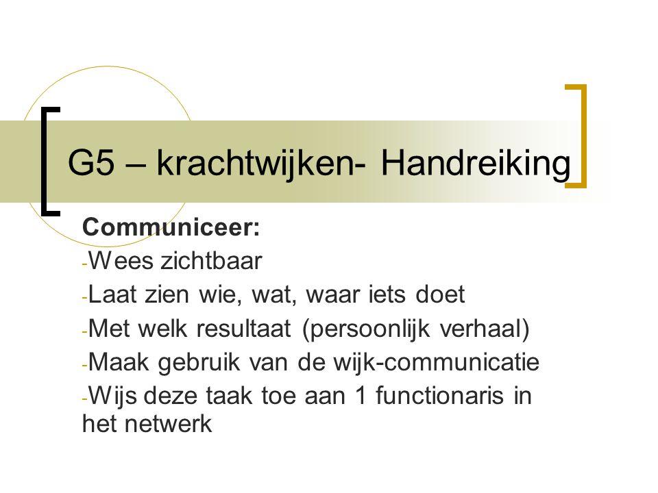 G5 – krachtwijken- Handreiking Communiceer: - Wees zichtbaar - Laat zien wie, wat, waar iets doet - Met welk resultaat (persoonlijk verhaal) - Maak gebruik van de wijk-communicatie - Wijs deze taak toe aan 1 functionaris in het netwerk