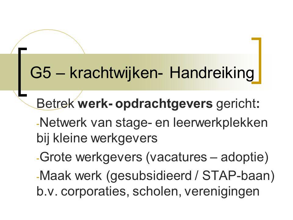 G5 – krachtwijken- Handreiking Betrek werk- opdrachtgevers gericht: - Netwerk van stage- en leerwerkplekken bij kleine werkgevers - Grote werkgevers (vacatures – adoptie) - Maak werk (gesubsidieerd / STAP-baan) b.v.