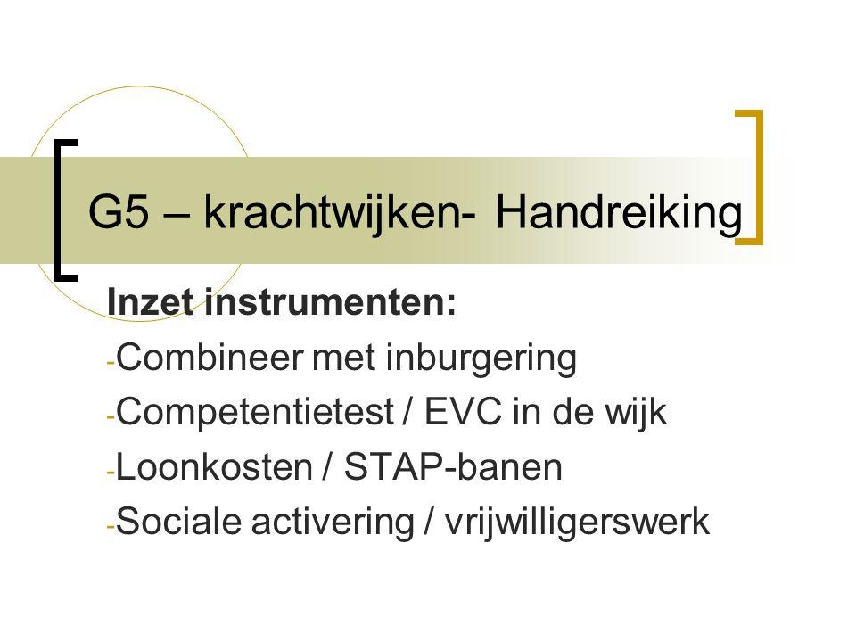 G5 – krachtwijken- Handreiking Inzet instrumenten: - Combineer met inburgering - Competentietest / EVC in de wijk - Loonkosten / STAP-banen - Sociale activering / vrijwilligerswerk