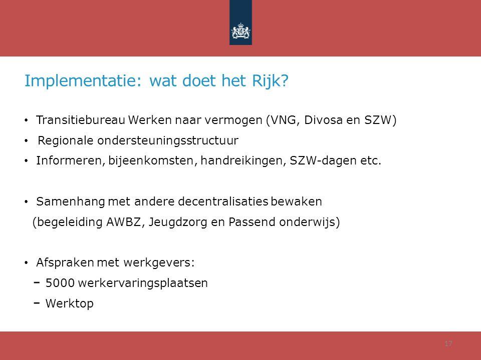 Implementatie: wat doet het Rijk? Transitiebureau Werken naar vermogen (VNG, Divosa en SZW) Regionale ondersteuningsstructuur Informeren, bijeenkomste