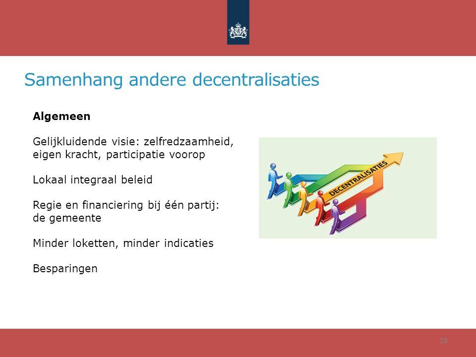 Samenhang andere decentralisaties 18 Algemeen Gelijkluidende visie: zelfredzaamheid, eigen kracht, participatie voorop Lokaal integraal beleid Regie e
