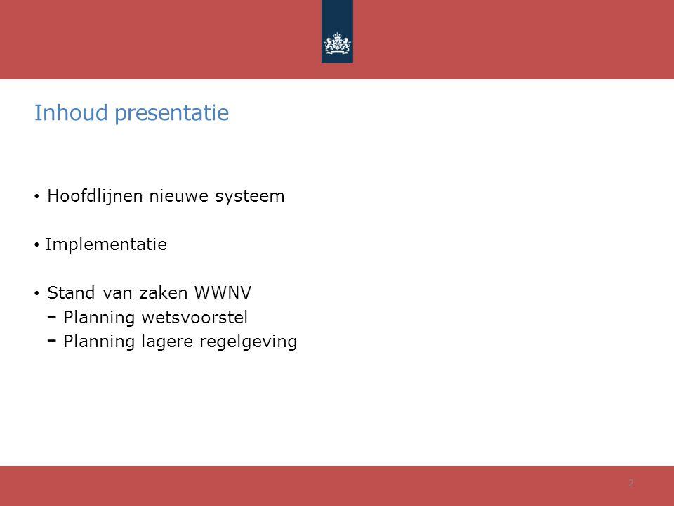 Inhoud presentatie Hoofdlijnen nieuwe systeem Implementatie Stand van zaken WWNV Planning wetsvoorstel Planning lagere regelgeving 2