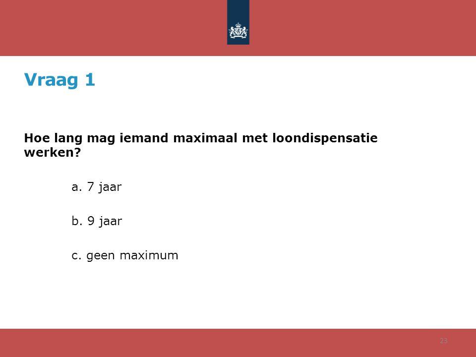 Vraag 1 Hoe lang mag iemand maximaal met loondispensatie werken? a. 7 jaar b. 9 jaar c. geen maximum 23