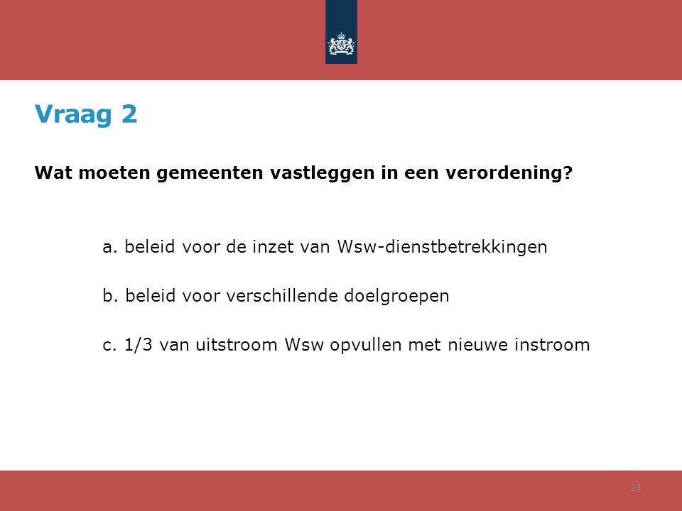 Vraag 2 Wat moeten gemeenten vastleggen in een verordening? a. beleid voor de inzet van Wsw-dienstbetrekkingen b. beleid voor verschillende doelgroepe
